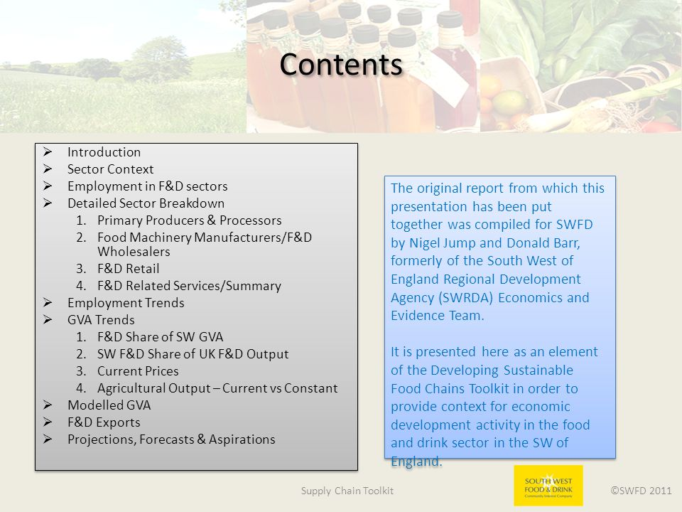 Supply Chain Toolkit ©SWFD 2011 Contents  Introduction  Sector Context  Employment in F&D sectors  Detailed Sector Breakdown 1.Primary Producers & Processors 2.Food Machinery Manufacturers/F&D Wholesalers 3.F&D Retail 4.F&D Related Services/Summary  Employment Trends  GVA Trends 1.F&D Share of SW GVA 2.SW F&D Share of UK F&D Output 3.Current Prices 4.Agricultural Output – Current vs Constant  Modelled GVA  F&D Exports  Projections, Forecasts & Aspirations  Introduction  Sector Context  Employment in F&D sectors  Detailed Sector Breakdown 1.Primary Producers & Processors 2.Food Machinery Manufacturers/F&D Wholesalers 3.F&D Retail 4.F&D Related Services/Summary  Employment Trends  GVA Trends 1.F&D Share of SW GVA 2.SW F&D Share of UK F&D Output 3.Current Prices 4.Agricultural Output – Current vs Constant  Modelled GVA  F&D Exports  Projections, Forecasts & Aspirations The original report from which this presentation has been put together was compiled for SWFD by Nigel Jump and Donald Barr, formerly of the South West of England Regional Development Agency (SWRDA) Economics and Evidence Team.