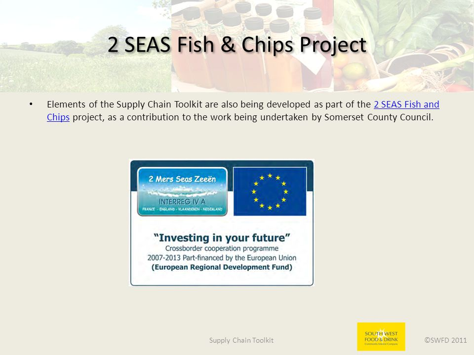 Supply Chain Toolkit ©SWFD 2011 2 SEAS Fish & Chips Project Elements of the Supply Chain Toolkit are also being developed as part of the 2 SEAS Fish and Chips project, as a contribution to the work being undertaken by Somerset County Council.2 SEAS Fish and Chips