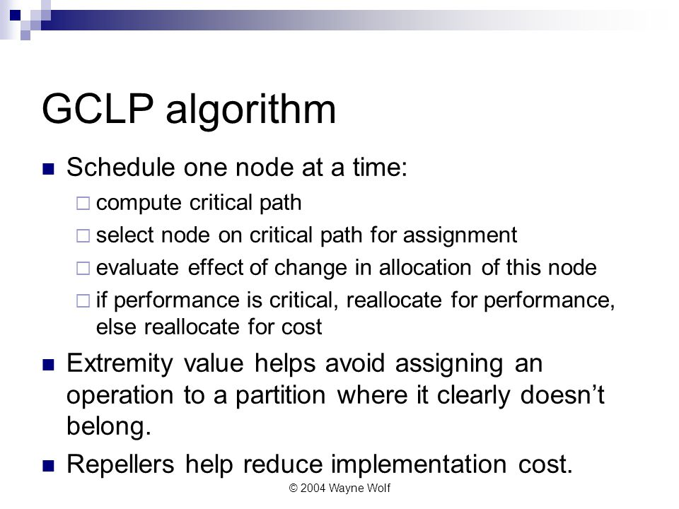 © 2004 Wayne Wolf GCLP algorithm Schedule one node at a time:  compute critical path  select node on critical path for assignment  evaluate effect of change in allocation of this node  if performance is critical, reallocate for performance, else reallocate for cost Extremity value helps avoid assigning an operation to a partition where it clearly doesn't belong.
