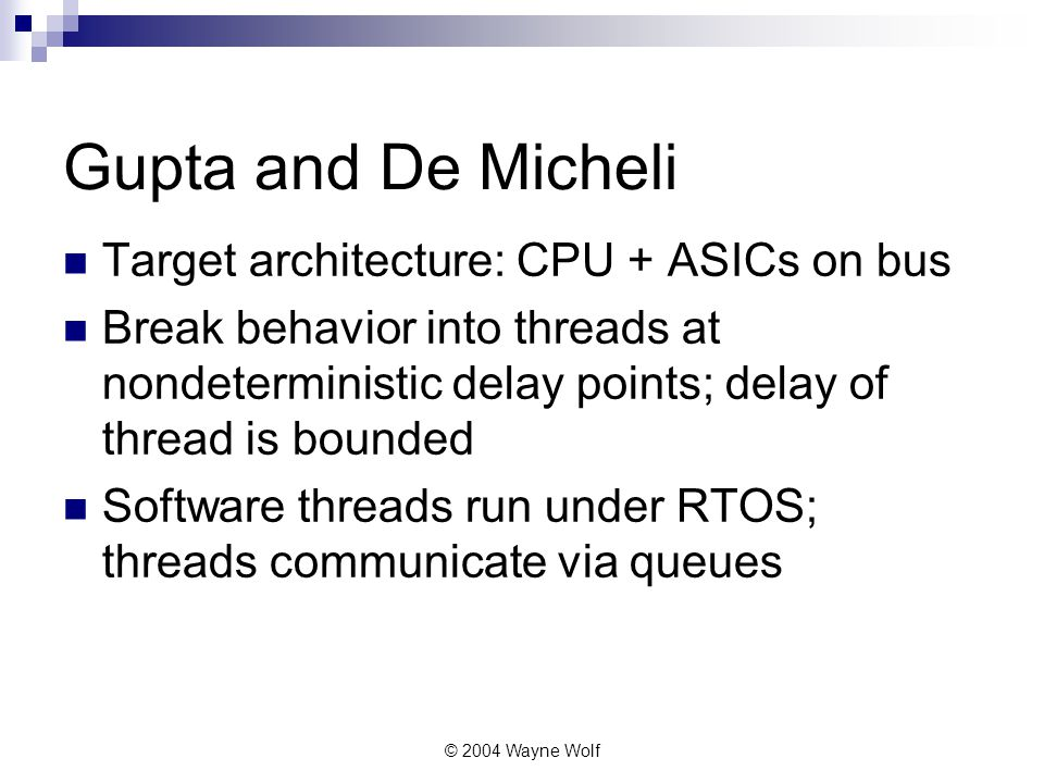 © 2004 Wayne Wolf Gupta and De Micheli Target architecture: CPU + ASICs on bus Break behavior into threads at nondeterministic delay points; delay of thread is bounded Software threads run under RTOS; threads communicate via queues