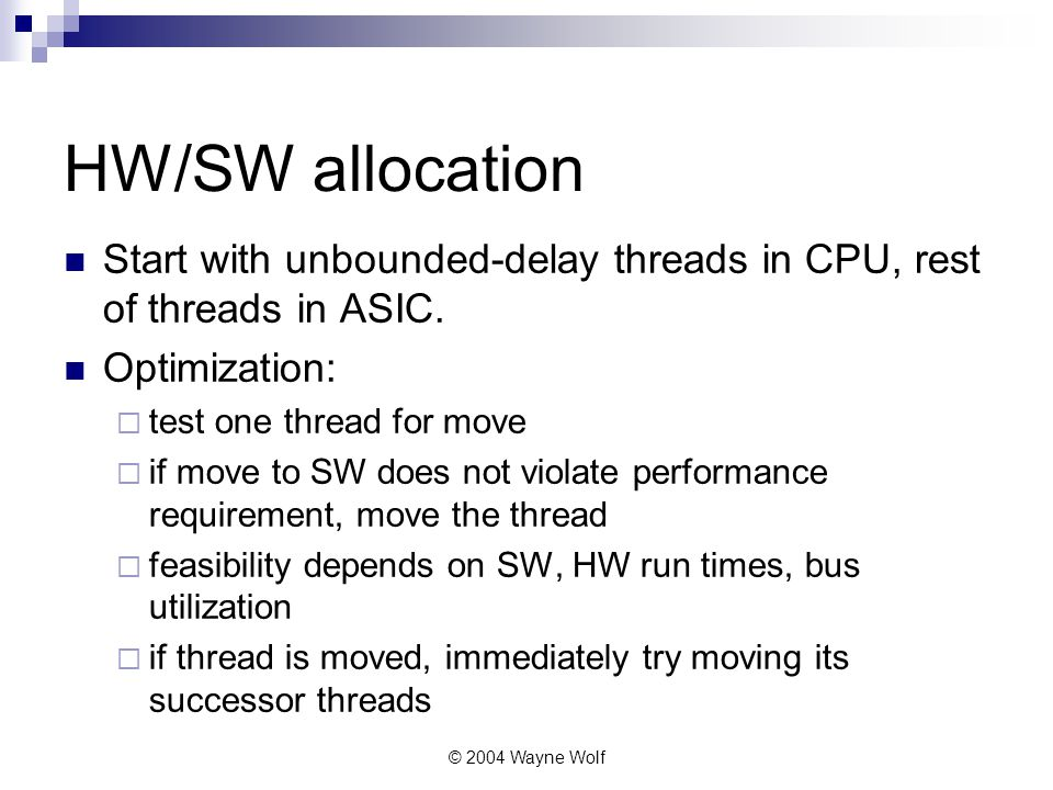© 2004 Wayne Wolf HW/SW allocation Start with unbounded-delay threads in CPU, rest of threads in ASIC.