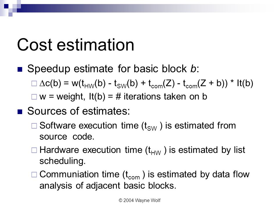 © 2004 Wayne Wolf Cost estimation Speedup estimate for basic block b:   c(b) = w(t HW (b) - t SW (b) + t com (Z) - t com (Z + b)) * It(b)  w = weight, It(b) = # iterations taken on b Sources of estimates:  Software execution time (t SW ) is estimated from source code.