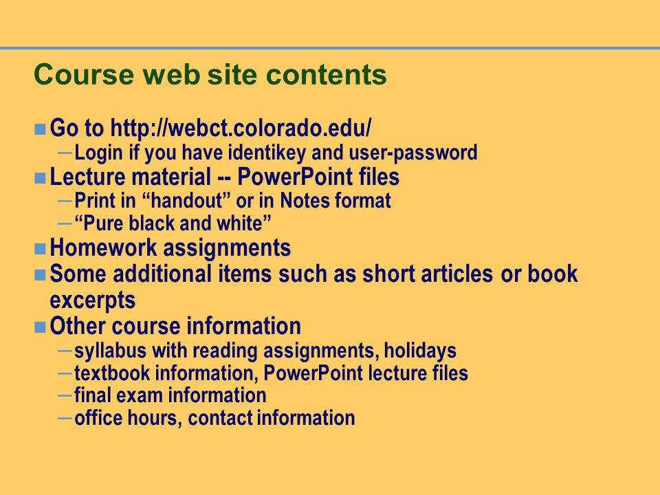 Course web site contents Go to http://webct.colorado.edu/ – Login if you have identikey and user-password Lecture material -- PowerPoint files – Print