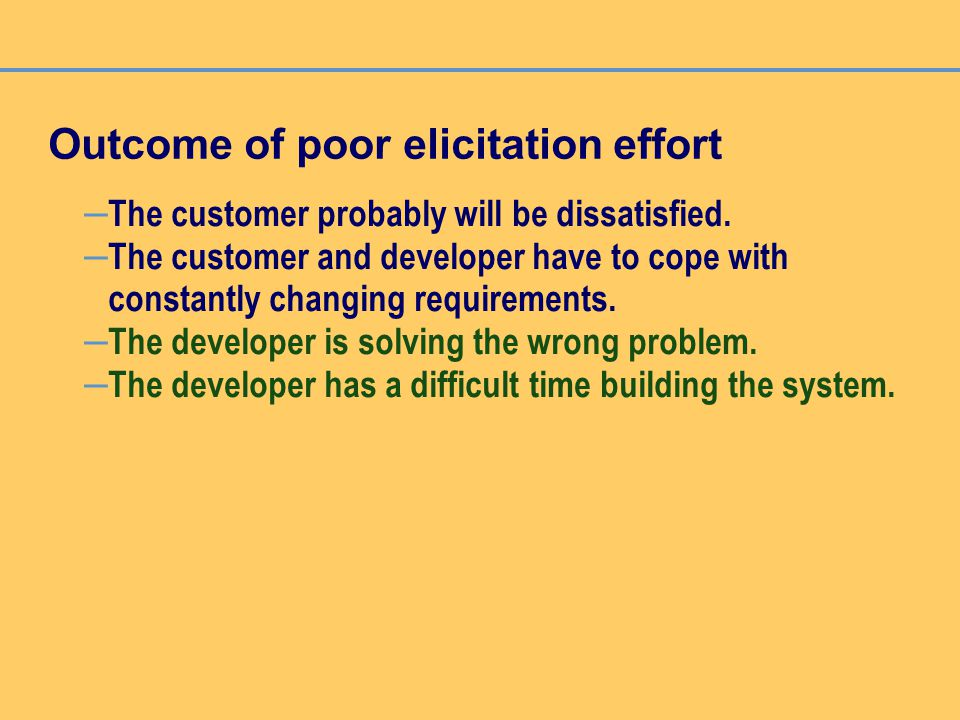 Outcome of poor elicitation effort – The customer probably will be dissatisfied. – The customer and developer have to cope with constantly changing re