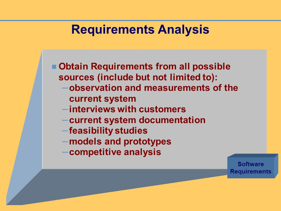 Requirements Analysis Obtain Requirements from all possible sources (include but not limited to): – observation and measurements of the current system