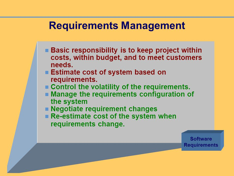 Requirements Management Basic responsibility is to keep project within costs, within budget, and to meet customers needs. Estimate cost of system base