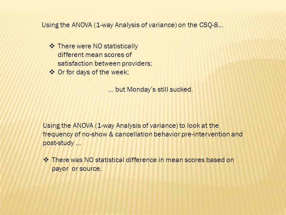  There were NO statistically different mean scores of satisfaction between providers;  Or for days of the week; Using the ANOVA (1-way Analysis of variance) on the CSQ-8… … but Monday's still sucked.