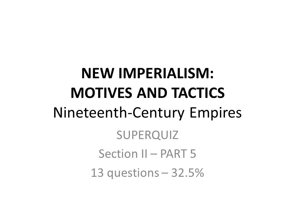NEW IMPERIALISM: MOTIVES AND TACTICS Nineteenth-Century Empires SUPERQUIZ Section II – PART 5 13 questions – 32.5%