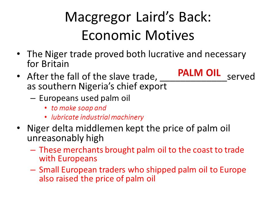 Macgregor Laird's Back: Economic Motives The Niger trade proved both lucrative and necessary for Britain After the fall of the slave trade, __________