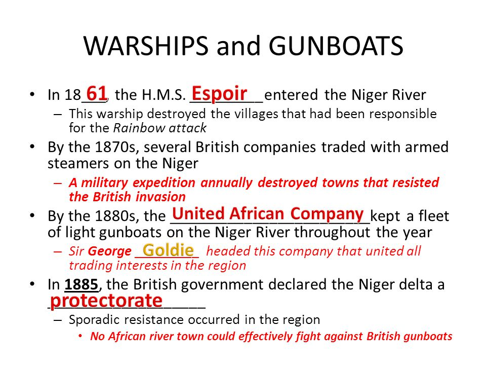 WARSHIPS and GUNBOATS In 18___, the H.M.S. _________entered the Niger River – This warship destroyed the villages that had been responsible for the Ra