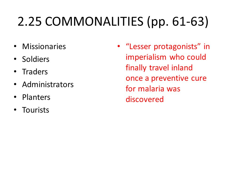 "2.25 COMMONALITIES (pp. 61-63) Missionaries Soldiers Traders Administrators Planters Tourists ""Lesser protagonists"" in imperialism who could finally t"