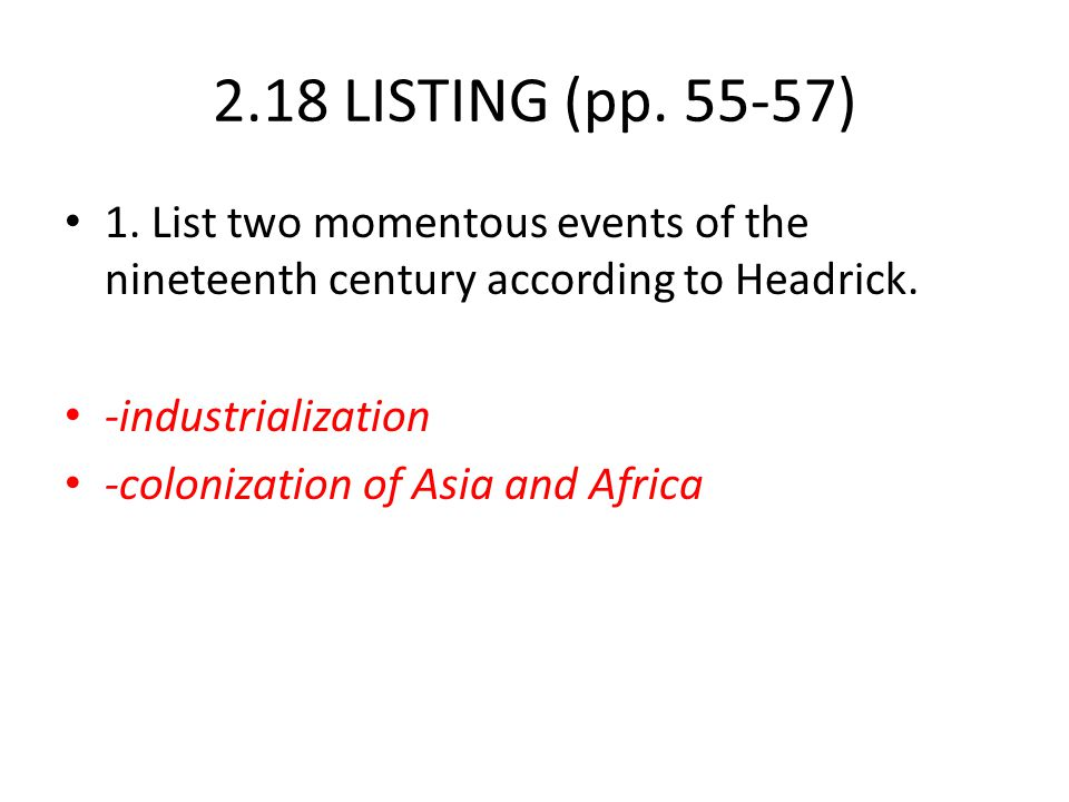 2.18 LISTING (pp. 55-57) 1. List two momentous events of the nineteenth century according to Headrick. -industrialization -colonization of Asia and Af