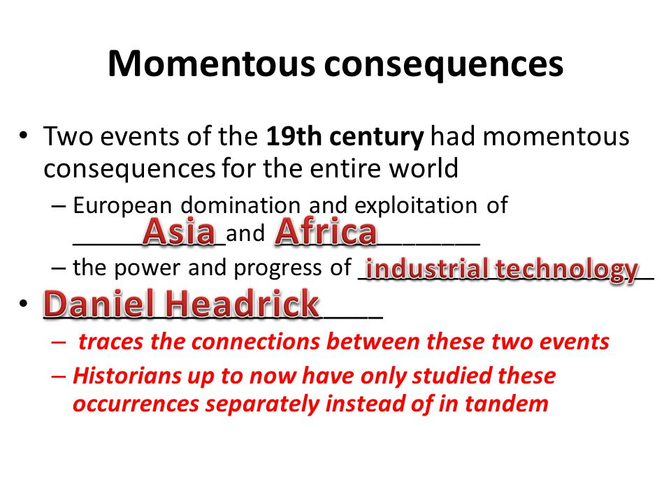 Momentous consequences Two events of the 19th century had momentous consequences for the entire world – European domination and exploitation of ______