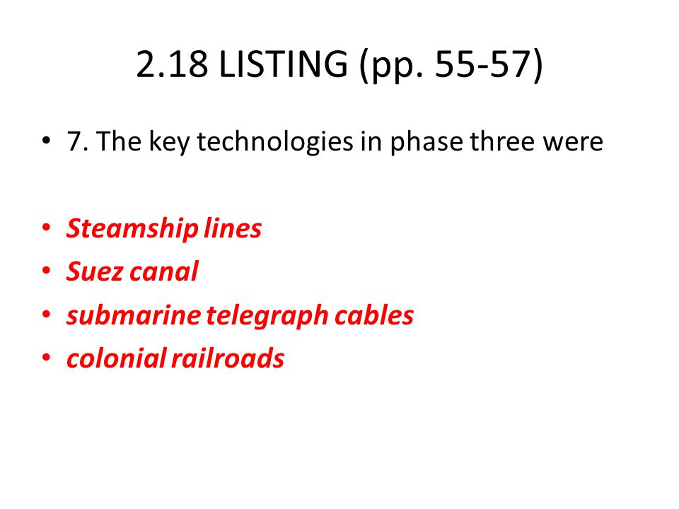 2.18 LISTING (pp. 55-57) 7. The key technologies in phase three were Steamship lines Suez canal submarine telegraph cables colonial railroads