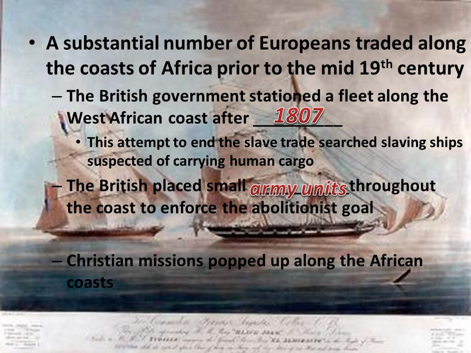 A substantial number of Europeans traded along the coasts of Africa prior to the mid 19 th century – The British government stationed a fleet along th