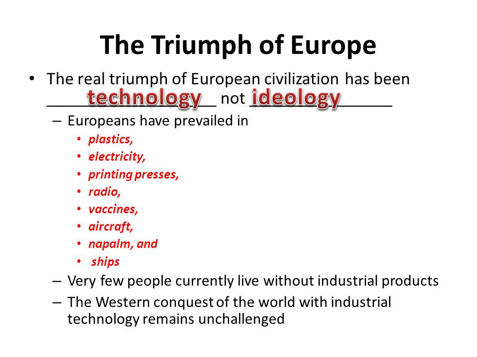 The European technological triumph began in the 19th century – Europeans wove their technology into their expanding European empires – Connections between technology and history must be studied from both a technological and a historical viewpoint The history of technology remains a popular form of literature Bookstores often offer a wide variety of books detailing histories of cars, planes, guns, and furniture – Most of these books are ________________histories compilations of facts and pictures but are separated from their historical context The Triumph of Europe