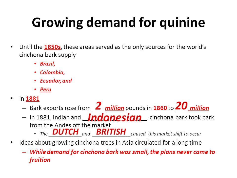 Growing demand for quinine Until the 1850s, these areas served as the only sources for the world's cinchona bark supply Brazil, Colombia, Ecuador, and
