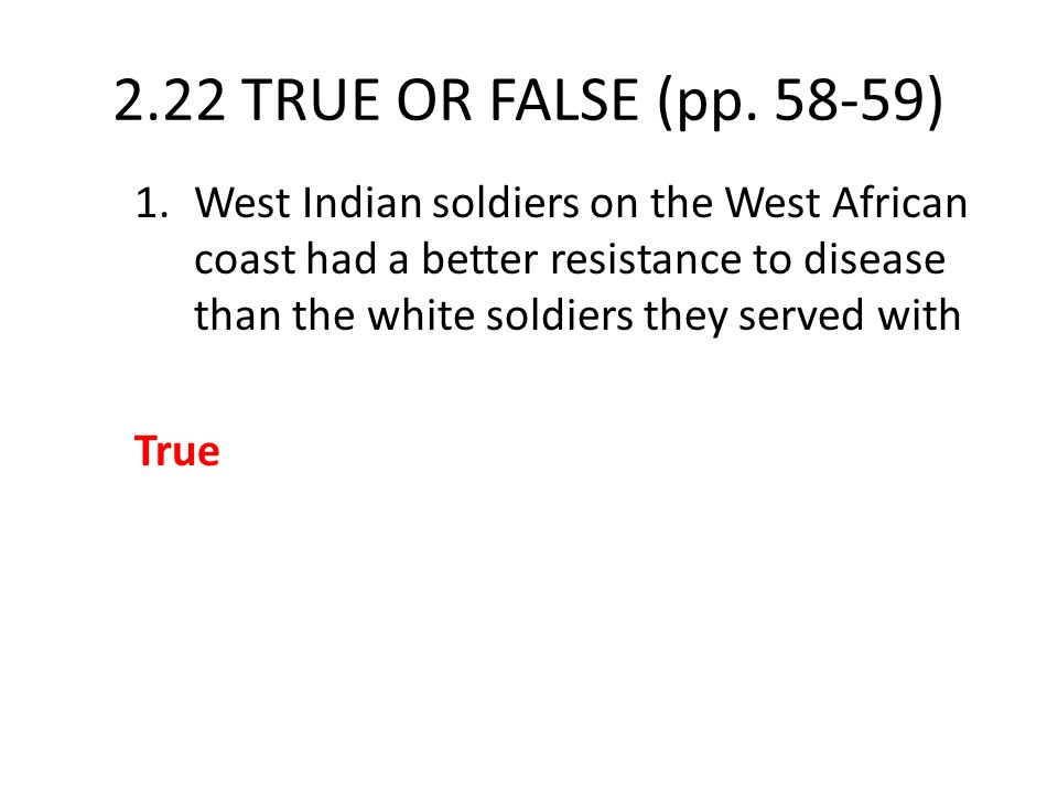 2.22 TRUE OR FALSE (pp. 58-59) 1.West Indian soldiers on the West African coast had a better resistance to disease than the white soldiers they served
