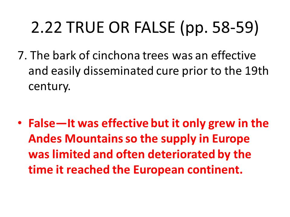 2.22 TRUE OR FALSE (pp. 58-59) 7. The bark of cinchona trees was an effective and easily disseminated cure prior to the 19th century. False—It was eff
