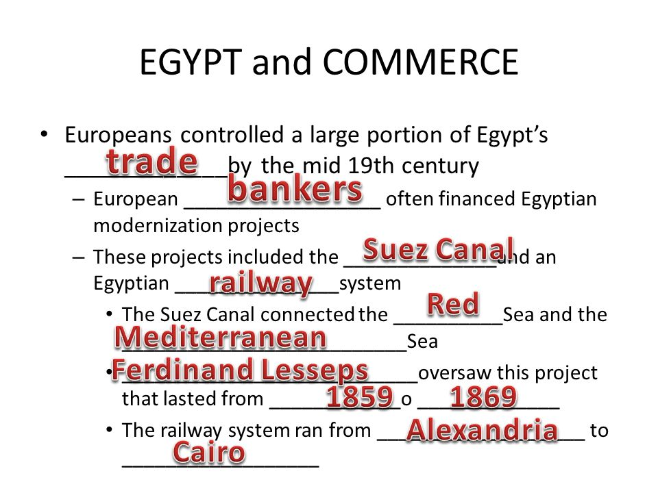 EGYPT and COMMERCE Europeans controlled a large portion of Egypt's _____________by the mid 19th century – European __________________ often financed Egyptian modernization projects – These projects included the ______________and an Egyptian _______________system The Suez Canal connected the __________Sea and the __________________________Sea ___________________________oversaw this project that lasted from ____________o _____________ The railway system ran from ___________________ to __________________