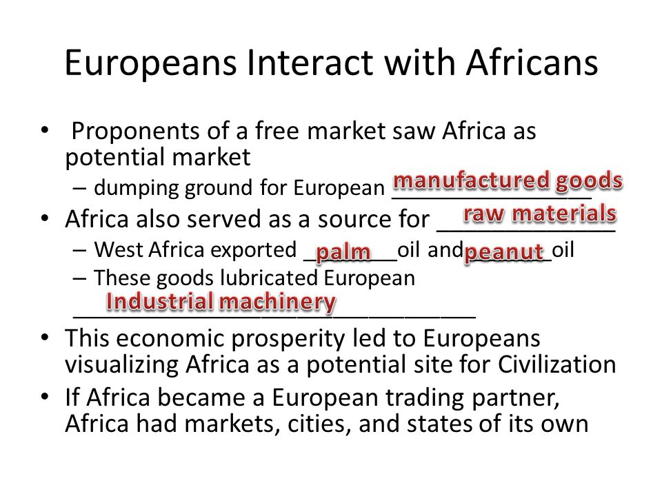 Europeans Interact with Africans Proponents of a free market saw Africa as potential market – dumping ground for European _________________ Africa also served as a source for _____________ – West Africa exported ________oil and _______oil – These goods lubricated European __________________________________ This economic prosperity led to Europeans visualizing Africa as a potential site for Civilization If Africa became a European trading partner, Africa had markets, cities, and states of its own
