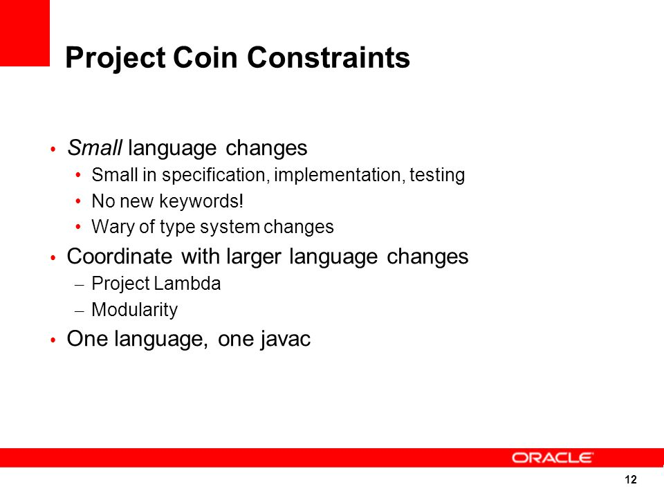 12 Project Coin Constraints Small language changes Small in specification, implementation, testing No new keywords.
