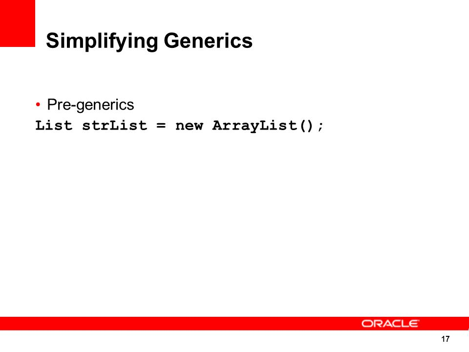 17 Simplifying Generics Pre-generics List strList = new ArrayList();