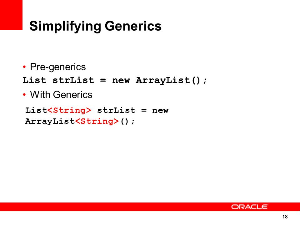 18 Simplifying Generics Pre-generics List strList = new ArrayList(); With Generics List strList = new ArrayList ();