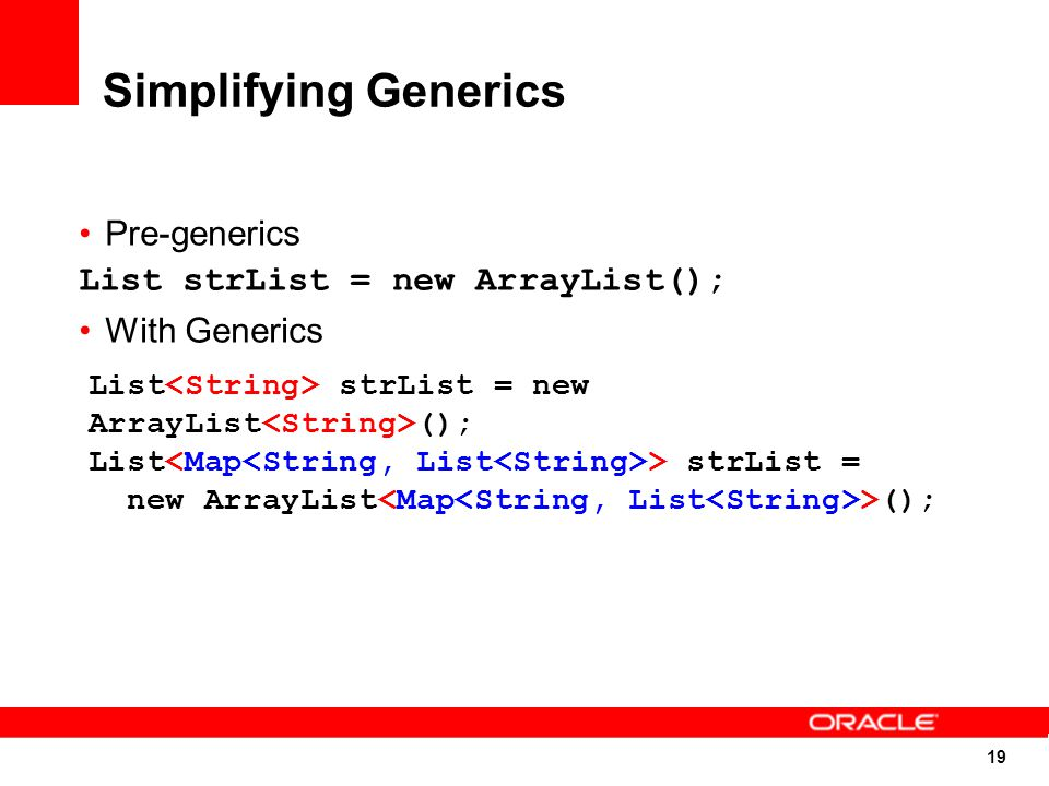 19 Simplifying Generics Pre-generics List strList = new ArrayList(); With Generics List strList = new ArrayList (); List > strList = new ArrayList >();