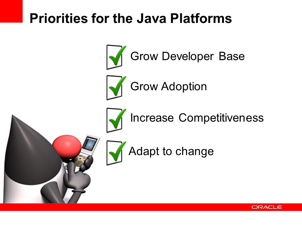 Priorities for the Java Platforms Grow Developer Base Grow Adoption Increase Competitiveness Adapt to change