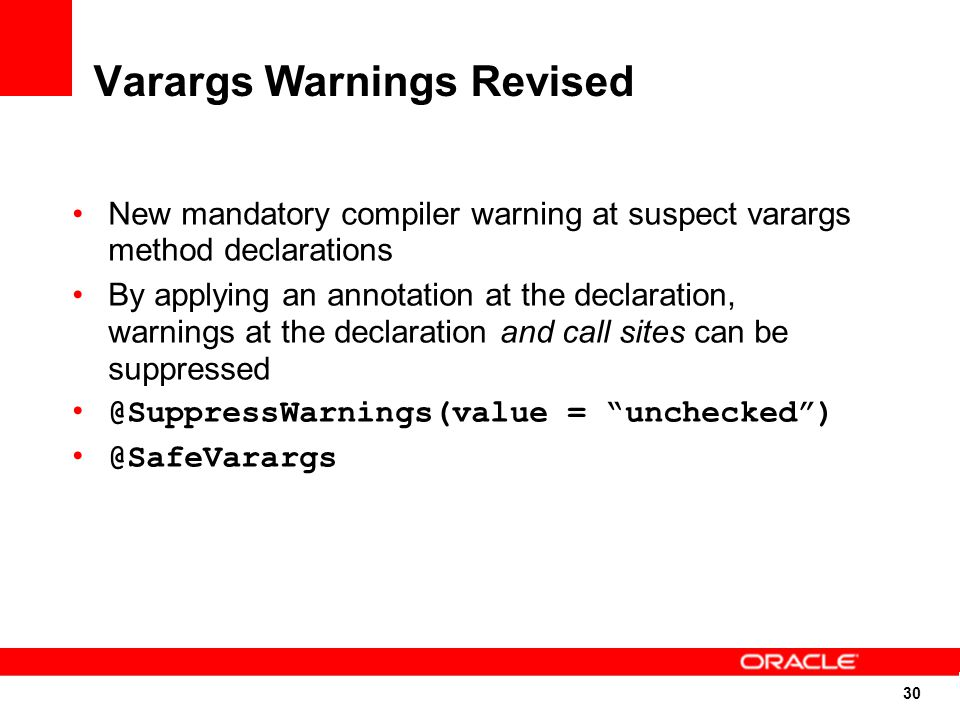 30 Varargs Warnings Revised New mandatory compiler warning at suspect varargs method declarations By applying an annotation at the declaration, warnings at the declaration and call sites can be suppressed @SuppressWarnings(value = unchecked ) @SafeVarargs