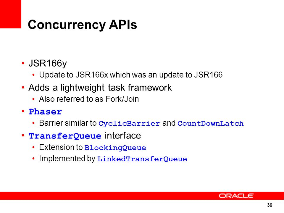 39 Concurrency APIs JSR166y Update to JSR166x which was an update to JSR166 Adds a lightweight task framework Also referred to as Fork/Join Phaser Barrier similar to CyclicBarrier and CountDownLatch TransferQueue interface Extension to BlockingQueue Implemented by LinkedTransferQueue