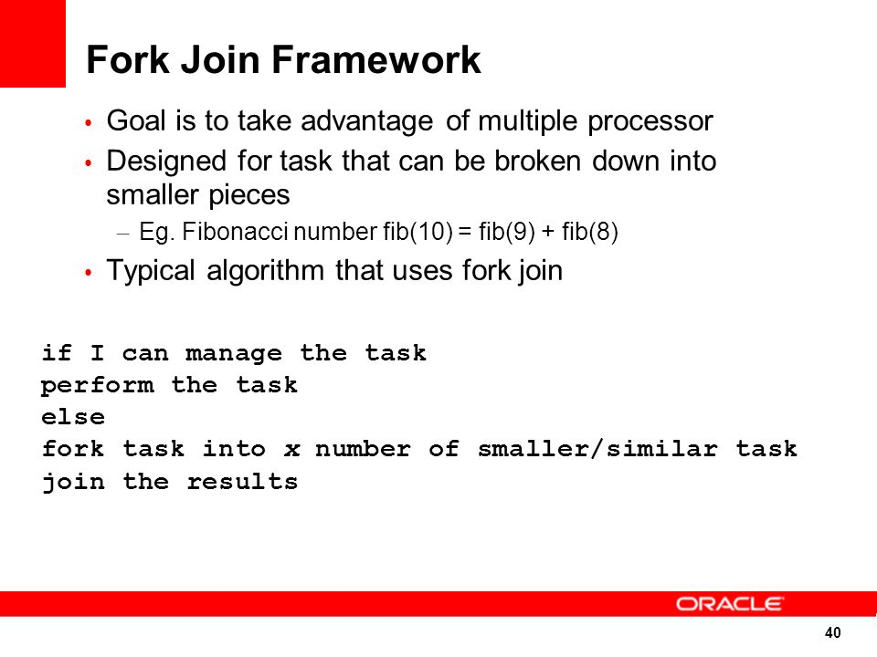 40 Fork Join Framework Goal is to take advantage of multiple processor Designed for task that can be broken down into smaller pieces – Eg.