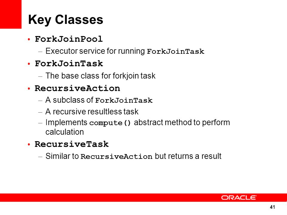 41 Key Classes ForkJoinPool – Executor service for running ForkJoinTask ForkJoinTask – The base class for forkjoin task RecursiveAction – A subclass of ForkJoinTask – A recursive resultless task – Implements compute() abstract method to perform calculation RecursiveTask – Similar to RecursiveAction but returns a result