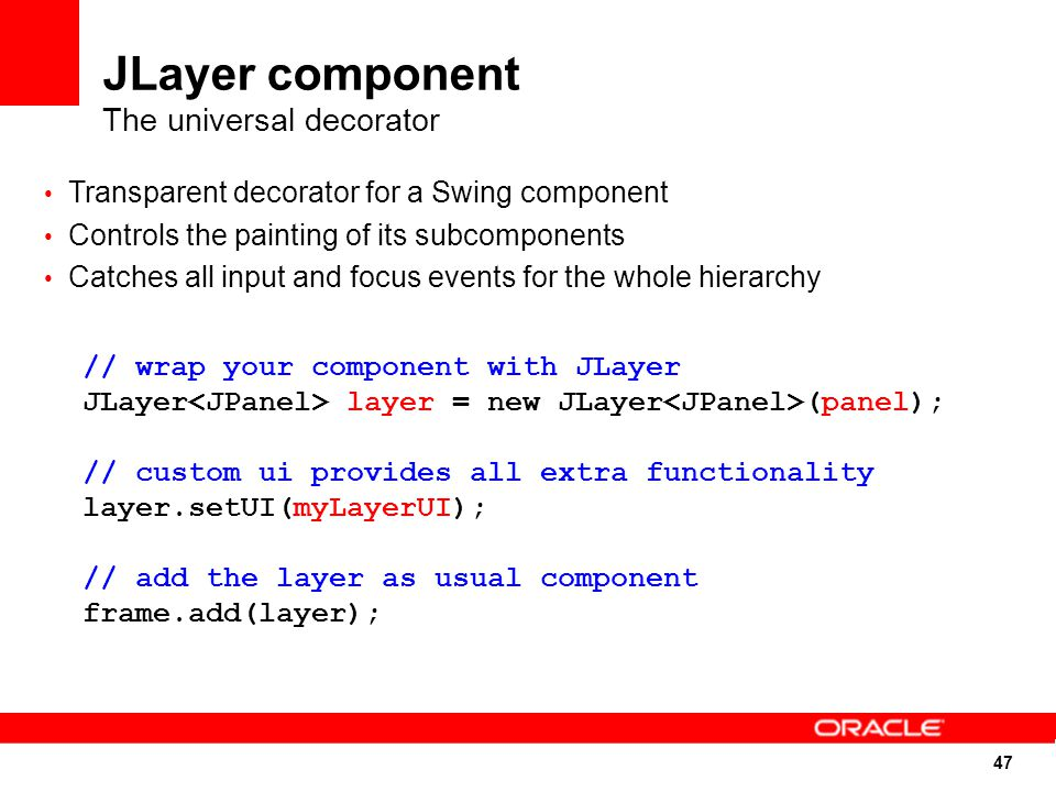47 JLayer component The universal decorator Transparent decorator for a Swing component Controls the painting of its subcomponents Catches all input and focus events for the whole hierarchy // wrap your component with JLayer JLayer layer = new JLayer (panel); // custom ui provides all extra functionality layer.setUI(myLayerUI); // add the layer as usual component frame.add(layer);
