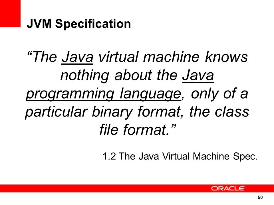 50 JVM Specification The Java virtual machine knows nothing about the Java programming language, only of a particular binary format, the class file format. 1.2 The Java Virtual Machine Spec.