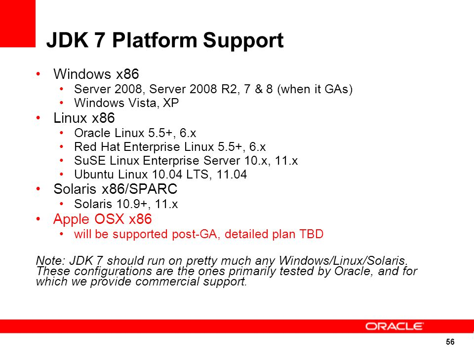 56 JDK 7 Platform Support Windows x86 Server 2008, Server 2008 R2, 7 & 8 (when it GAs) Windows Vista, XP Linux x86 Oracle Linux 5.5+, 6.x Red Hat Enterprise Linux 5.5+, 6.x SuSE Linux Enterprise Server 10.x, 11.x Ubuntu Linux 10.04 LTS, 11.04 Solaris x86/SPARC Solaris 10.9+, 11.x Apple OSX x86 will be supported post-GA, detailed plan TBD Note: JDK 7 should run on pretty much any Windows/Linux/Solaris.