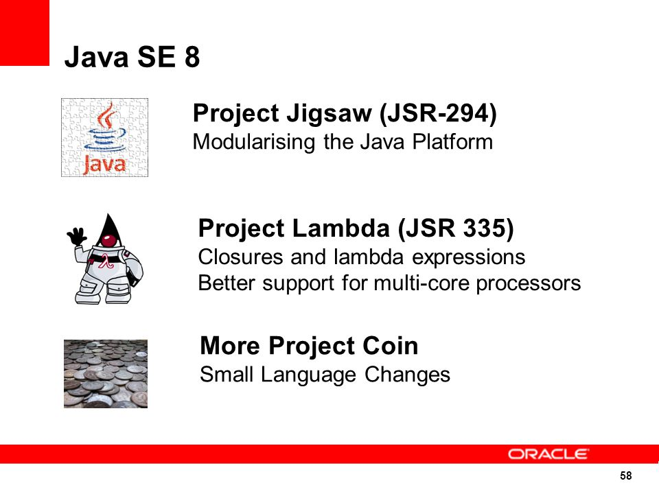 58 More Project Coin Small Language Changes Project Lambda (JSR 335) Closures and lambda expressions Better support for multi-core processors Project Jigsaw (JSR-294) Modularising the Java Platform Java SE 8