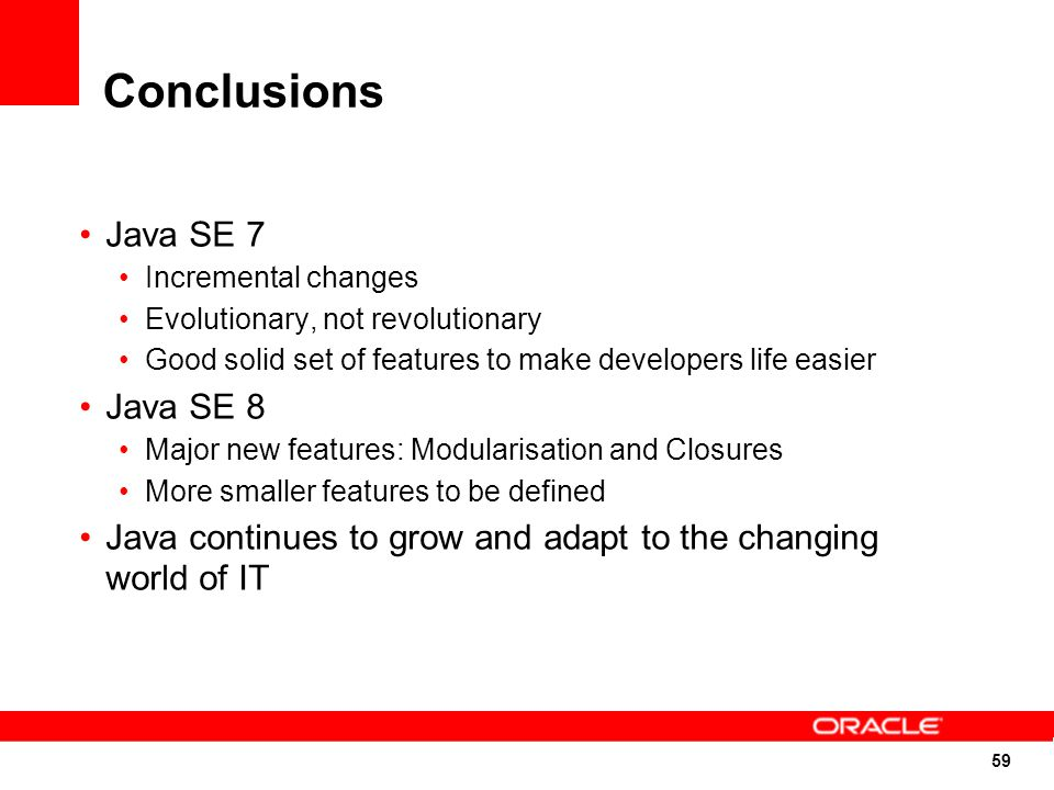 59 Conclusions Java SE 7 Incremental changes Evolutionary, not revolutionary Good solid set of features to make developers life easier Java SE 8 Major new features: Modularisation and Closures More smaller features to be defined Java continues to grow and adapt to the changing world of IT