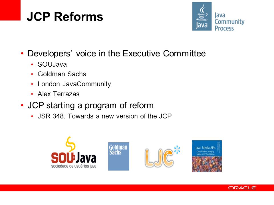 JCP Reforms Developers' voice in the Executive Committee SOUJava Goldman Sachs London JavaCommunity Alex Terrazas JCP starting a program of reform JSR 348: Towards a new version of the JCP