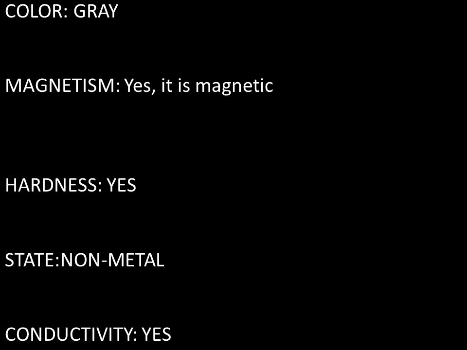 COLOR: GRAY MAGNETISM: Yes, it is magnetic HARDNESS: YES STATE:NON-METAL CONDUCTIVITY: YES