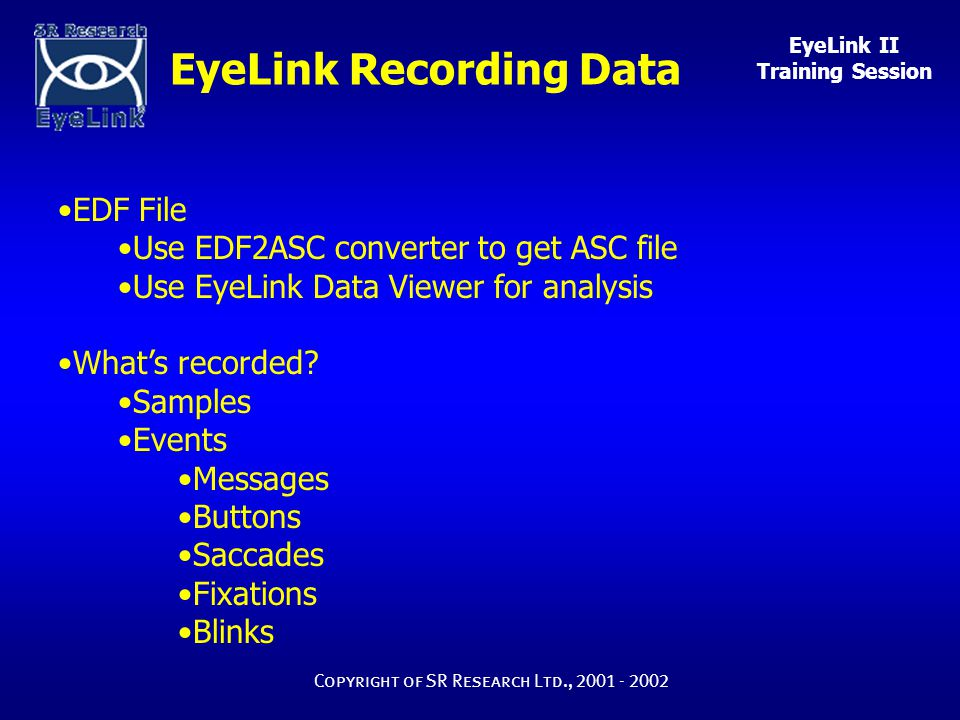 EyeLink II Training Session Copyright of SR Research Ltd., 2001 - 2002 EyeLink Recording Data EDF File Use EDF2ASC converter to get ASC file Use EyeLink Data Viewer for analysis What's recorded.