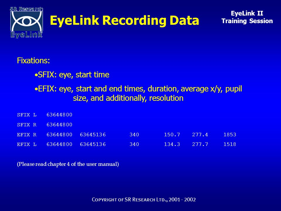 EyeLink II Training Session Copyright of SR Research Ltd., 2001 - 2002 EyeLink Recording Data Fixations: SFIX: eye, start time EFIX: eye, start and end times, duration, average x/y, pupil size, and additionally, resolution SFIX L 63644800 SFIX R 63644800 EFIX R 63644800 63645136340 150.7 277.4 1853 EFIX L 63644800 63645136340 134.3 277.7 1518 (Please read chapter 4 of the user manual)