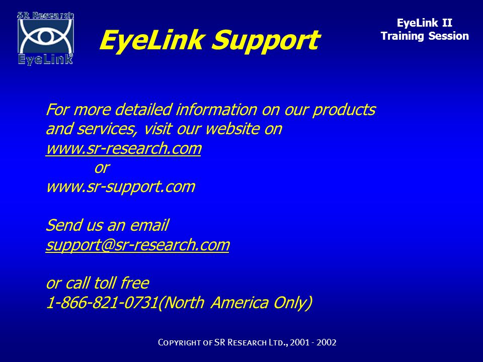 EyeLink II Training Session Copyright of SR Research Ltd., 2001 - 2002 For more detailed information on our products and services, visit our website o