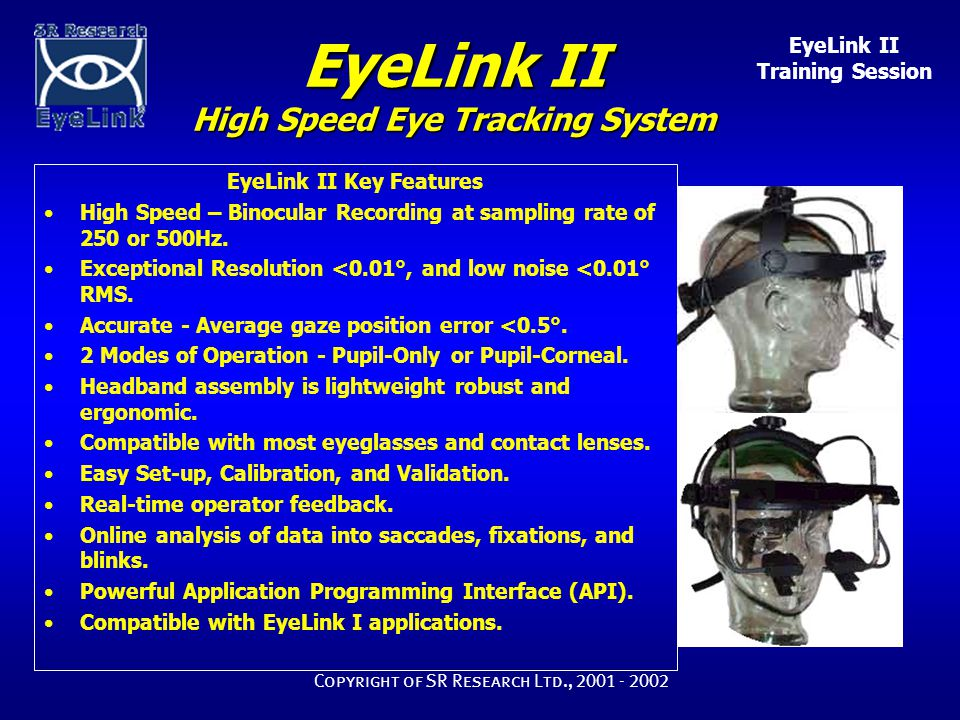 EyeLink II Training Session Copyright of SR Research Ltd., 2001 - 2002 EyeLink II High Speed Eye Tracking System EyeLink II Key Features High Speed – Binocular Recording at sampling rate of 250 or 500Hz.