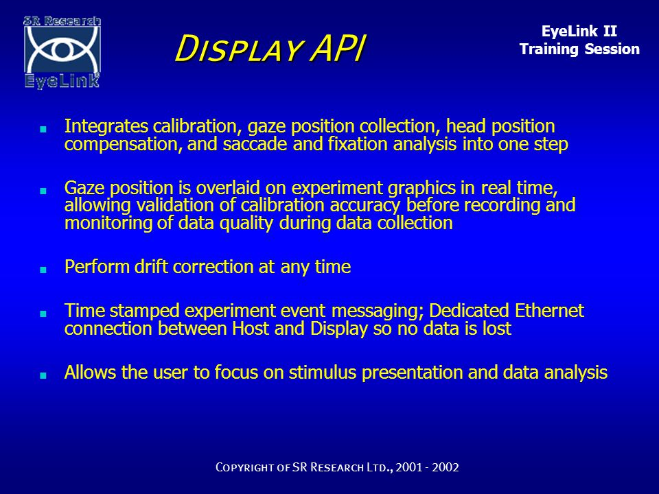 EyeLink II Training Session Copyright of SR Research Ltd., 2001 - 2002 Display API n Integrates calibration, gaze position collection, head position compensation, and saccade and fixation analysis into one step n Gaze position is overlaid on experiment graphics in real time, allowing validation of calibration accuracy before recording and monitoring of data quality during data collection n Perform drift correction at any time n Time stamped experiment event messaging; Dedicated Ethernet connection between Host and Display so no data is lost n Allows the user to focus on stimulus presentation and data analysis