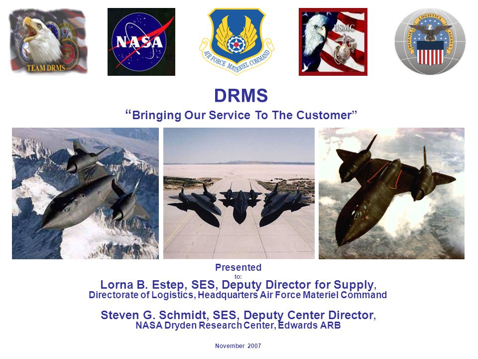 SR-71, Disposal Operations Multi-Service, Agency & Contractor Involvement Air Force Materiel Command Edwards Air Force Base Marine Corp Logistics Base NASA Defense Logistics Agency Defense Reut & Mktg Service Scrap Venture Tri-Rinse Shredder Hw Contractor NASA Drain/Purge Contract SV Roll-Off Contractor AFMC Roll-Off Contract Tri-Rinse Fuel Contracto r DEMAN Contractor APCD/DTS C permits DRMS SR-71 Team Coordinating Disposition Efforts MCLB Security MCLB Safety MCLB Environment al AFMC Support Team