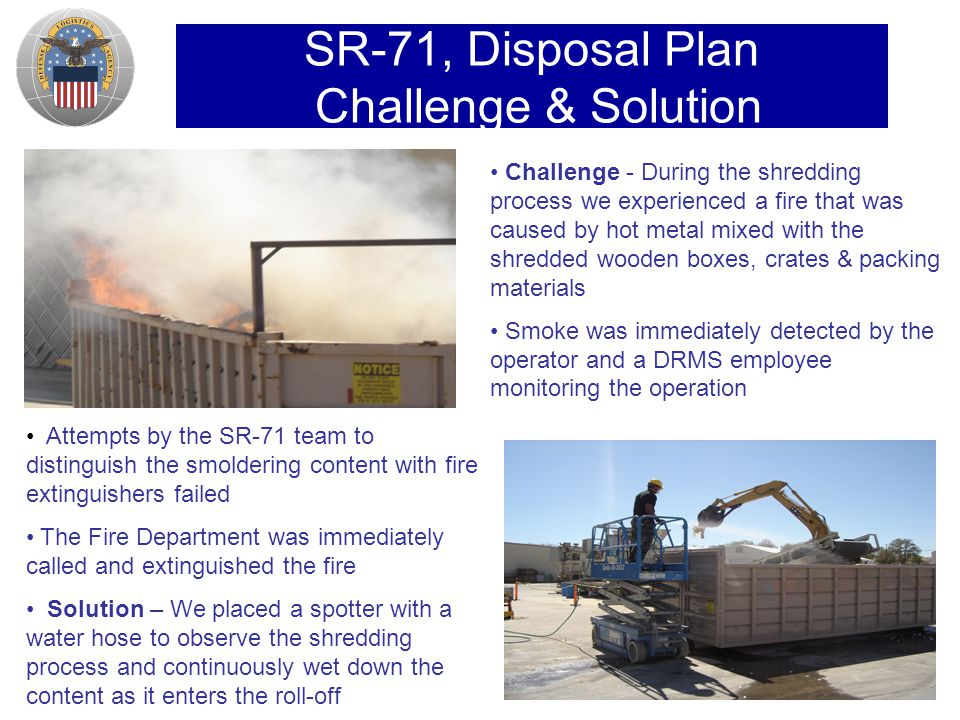SR-71, Disposal Plan Challenge & Solution Challenge - During the shredding process we experienced a fire that was caused by hot metal mixed with the shredded wooden boxes, crates & packing materials Smoke was immediately detected by the operator and a DRMS employee monitoring the operation Attempts by the SR-71 team to distinguish the smoldering content with fire extinguishers failed The Fire Department was immediately called and extinguished the fire Solution – We placed a spotter with a water hose to observe the shredding process and continuously wet down the content as it enters the roll-off