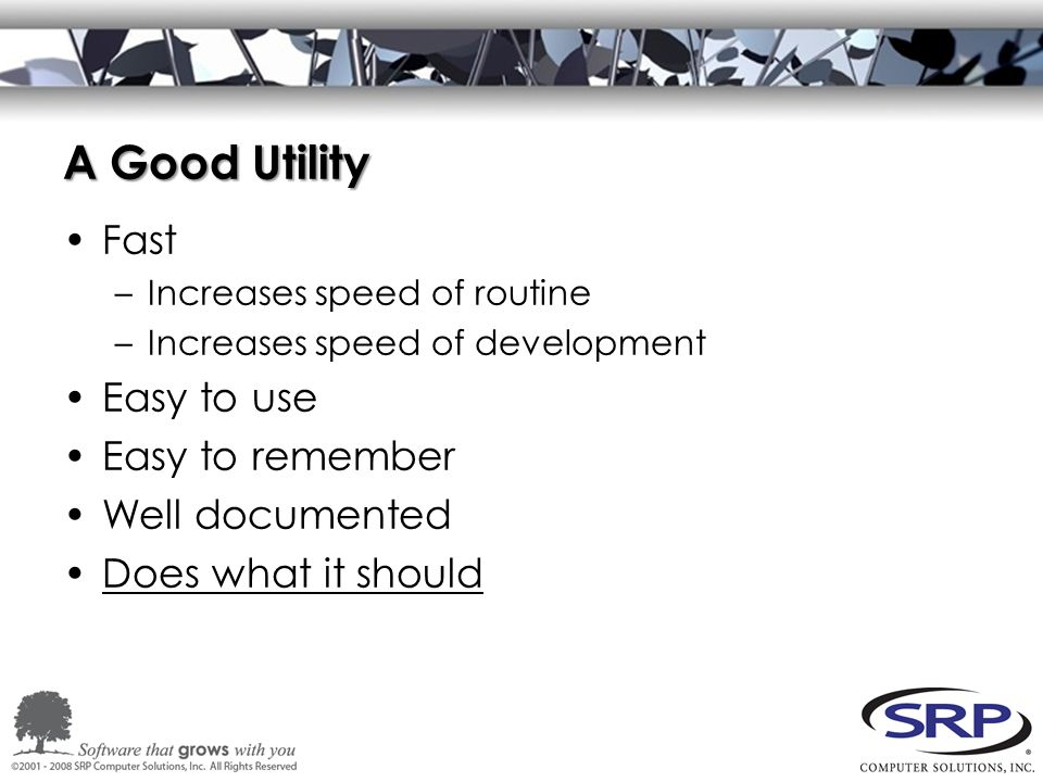 A Good Utility Fast –Increases speed of routine –Increases speed of development Easy to use Easy to remember Well documented Does what it should