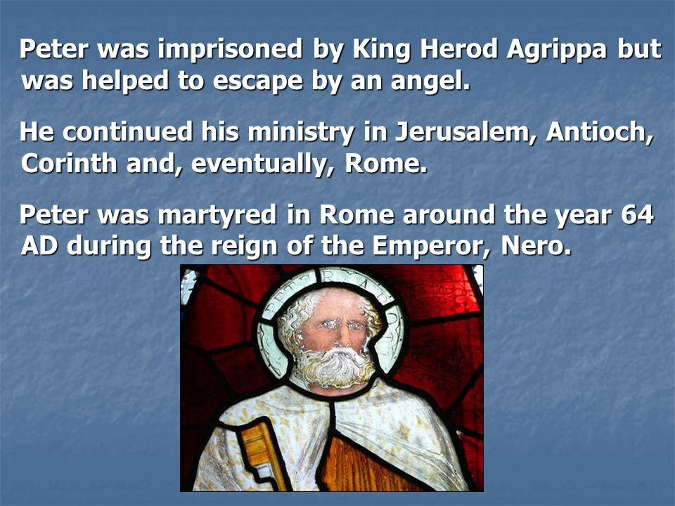 Peter was imprisoned by King Herod Agrippa but was helped to escape by an angel. Peter was imprisoned by King Herod Agrippa but was helped to escape b